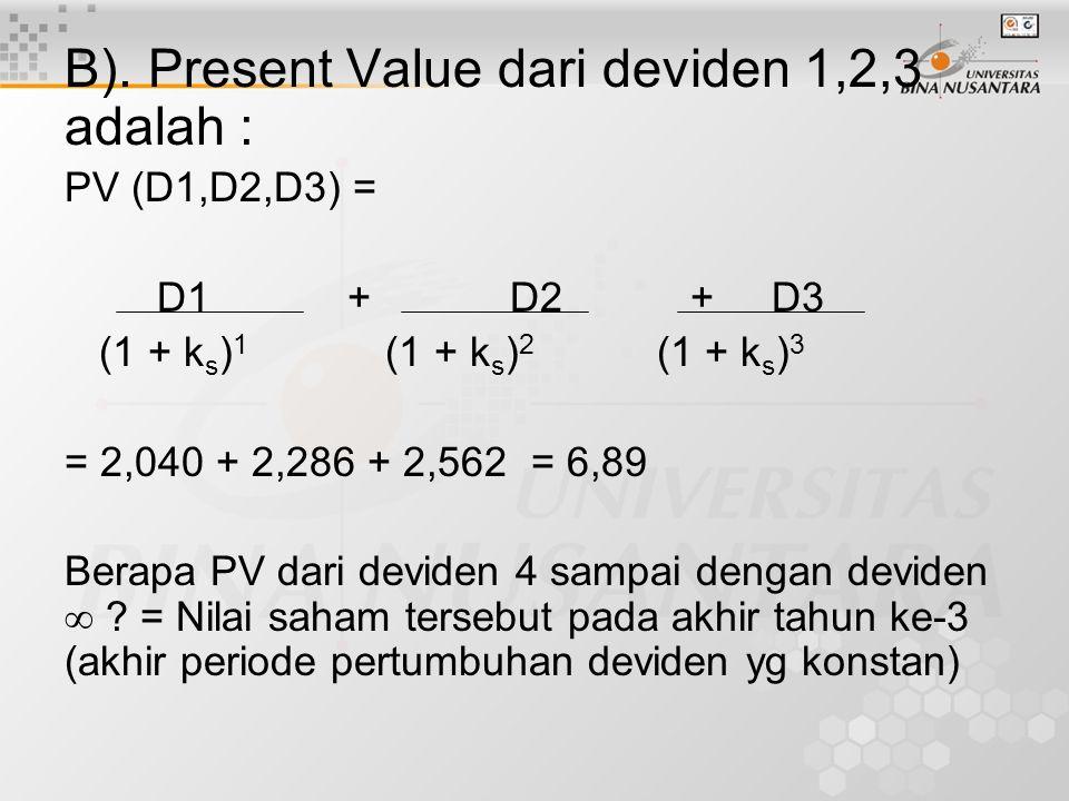 B). Present Value dari deviden 1,2,3 adalah : PV (D1,D2,D3) = D1 + D2 + D3 (1 + k s ) 1 (1 + k s ) 2 (1 + k s ) 3 = 2,040 + 2,286 + 2,562 = 6,89 Berap