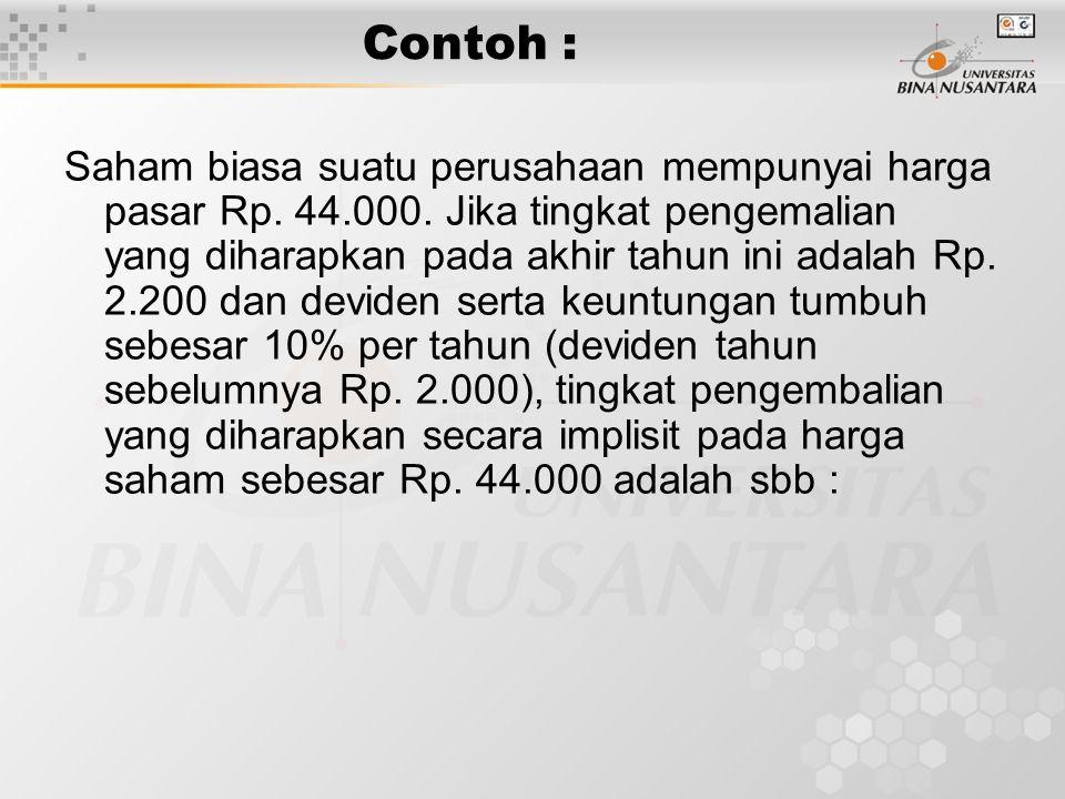 Contoh : Saham biasa suatu perusahaan mempunyai harga pasar Rp. 44.000. Jika tingkat pengemalian yang diharapkan pada akhir tahun ini adalah Rp. 2.200