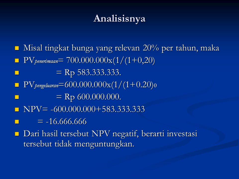 Analisisnya Misal tingkat bunga yang relevan 20% per tahun, maka Misal tingkat bunga yang relevan 20% per tahun, maka PV penerimaan = 700.000.000x(1/(