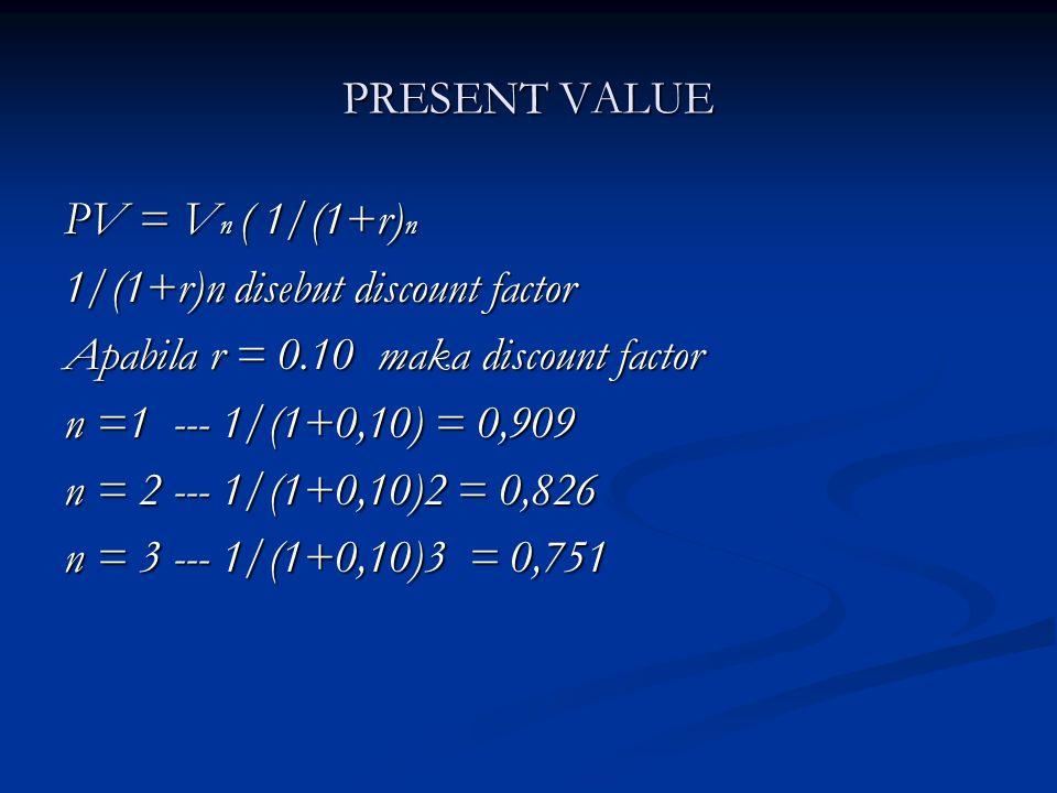 PRESENT VALUE PV = V n ( 1/(1+r) n 1/(1+r)n disebut discount factor Apabila r = 0.10 maka discount factor n =1 --- 1/(1+0,10) = 0,909 n = 2 --- 1/(1+0