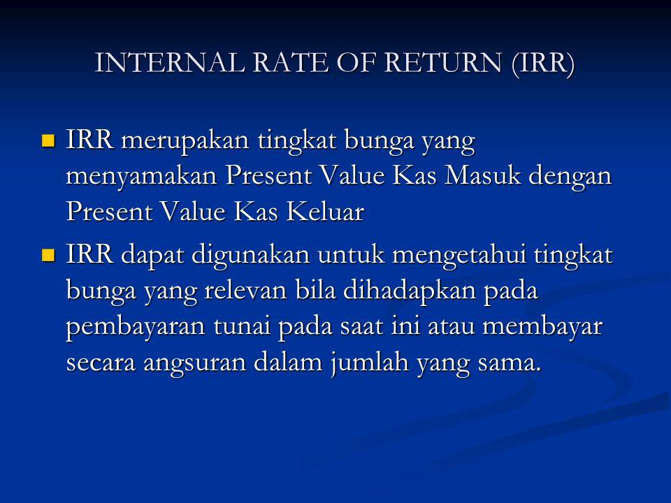 INTERNAL RATE OF RETURN (IRR) IRR merupakan tingkat bunga yang menyamakan Present Value Kas Masuk dengan Present Value Kas Keluar IRR merupakan tingka
