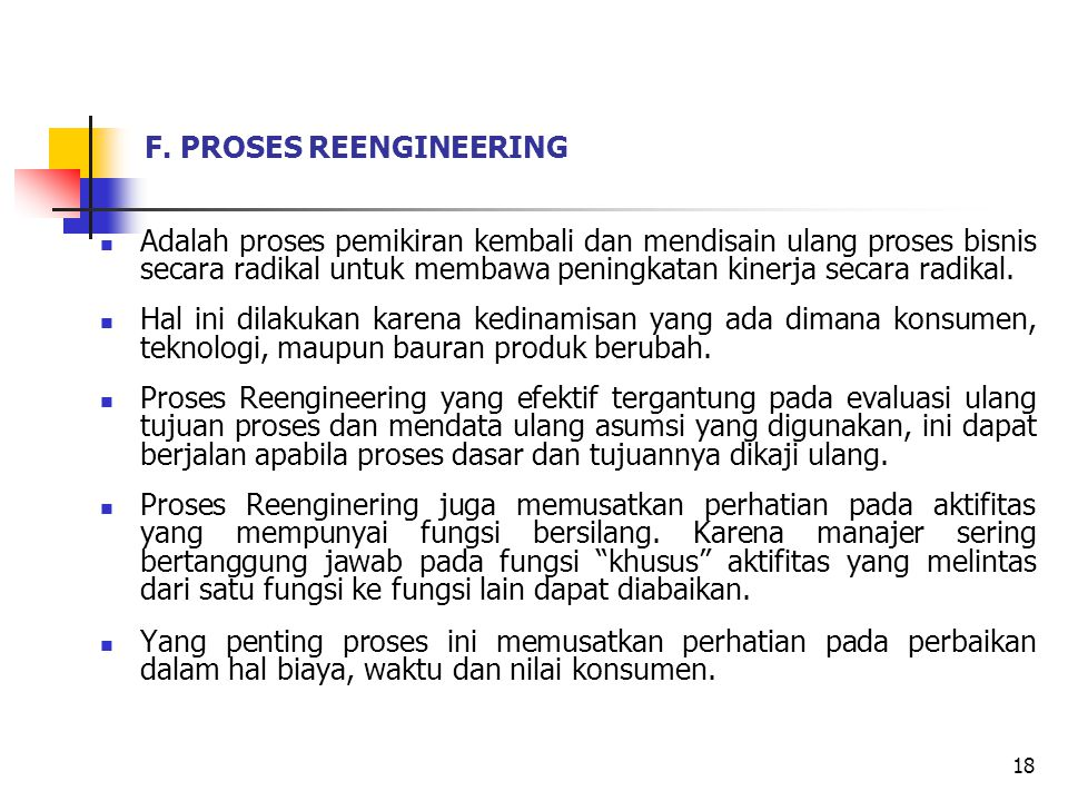 F. PROSES REENGINEERING Adalah proses pemikiran kembali dan mendisain ulang proses bisnis secara radikal untuk membawa peningkatan kinerja secara radi