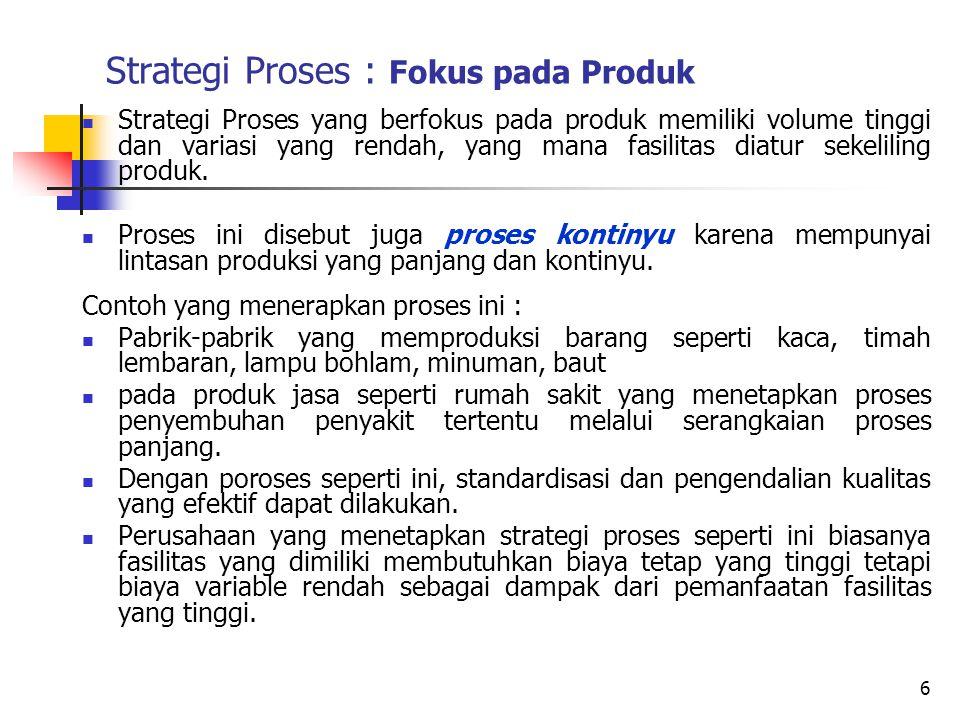 Strategi Proses : Fokus pada Produk Strategi Proses yang berfokus pada produk memiliki volume tinggi dan variasi yang rendah, yang mana fasilitas diat