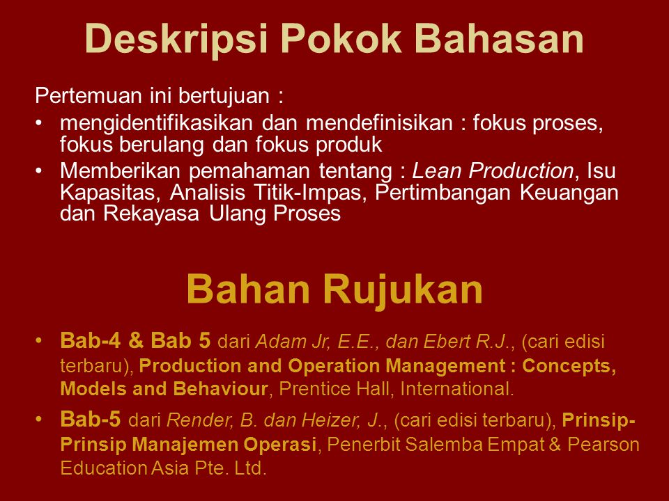 Deskripsi Pokok Bahasan Pertemuan ini bertujuan : mengidentifikasikan dan mendefinisikan : fokus proses, fokus berulang dan fokus produk Memberikan pemahaman tentang : Lean Production, Isu Kapasitas, Analisis Titik-Impas, Pertimbangan Keuangan dan Rekayasa Ulang Proses Bahan Rujukan Bab-4 & Bab 5 dari Adam Jr, E.E., dan Ebert R.J., (cari edisi terbaru), Production and Operation Management : Concepts, Models and Behaviour, Prentice Hall, International.