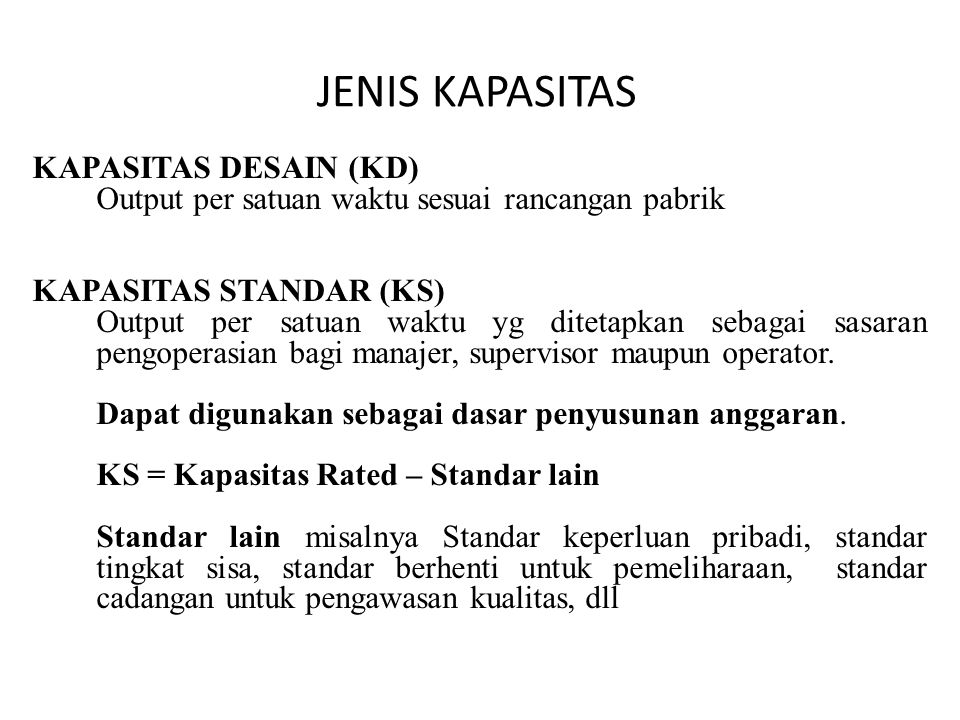 JENIS KAPASITAS KAPASITAS DESAIN (KD) Output per satuan waktu sesuai rancangan pabrik KAPASITAS STANDAR (KS) Output per satuan waktu yg ditetapkan sebagai sasaran pengoperasian bagi manajer, supervisor maupun operator.