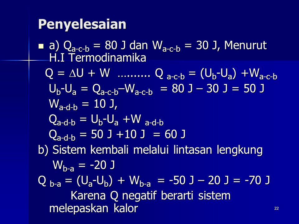 22 Penyelesaian a) Q a-c-b = 80 J dan W a-c-b = 30 J, Menurut H.I Termodinamika a) Q a-c-b = 80 J dan W a-c-b = 30 J, Menurut H.I Termodinamika Q = 