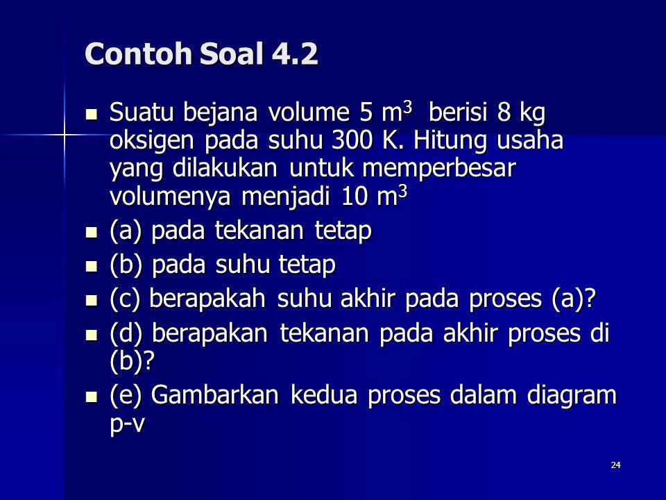 24 Contoh Soal 4.2 Suatu bejana volume 5 m 3 berisi 8 kg oksigen pada suhu 300 K. Hitung usaha yang dilakukan untuk memperbesar volumenya menjadi 10 m