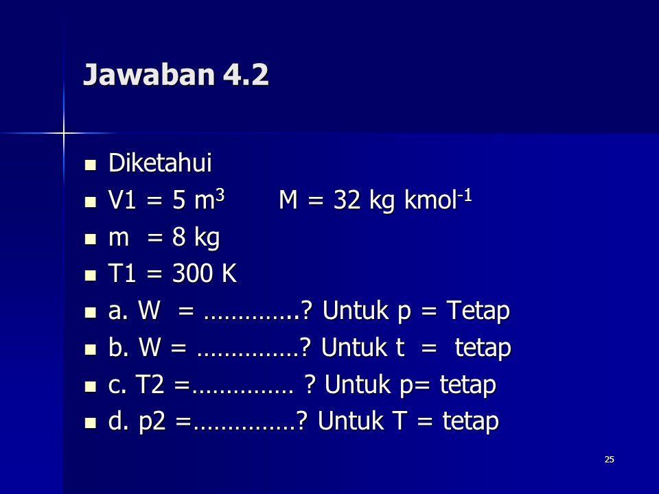 25 Jawaban 4.2 Diketahui Diketahui V1 = 5 m 3 M = 32 kg kmol -1 V1 = 5 m 3 M = 32 kg kmol -1 m = 8 kg m = 8 kg T1 = 300 K T1 = 300 K a. W = …………..? Un