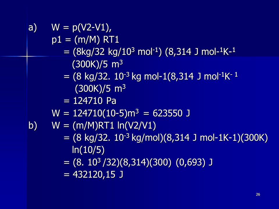 26 a) W = p(V2-V1), p1 = (m/M) RT1 p1 = (m/M) RT1 = (8kg/32 kg/10 3 mol -1 ) (8,314 J mol- 1 K- 1 = (8kg/32 kg/10 3 mol -1 ) (8,314 J mol- 1 K- 1 (300