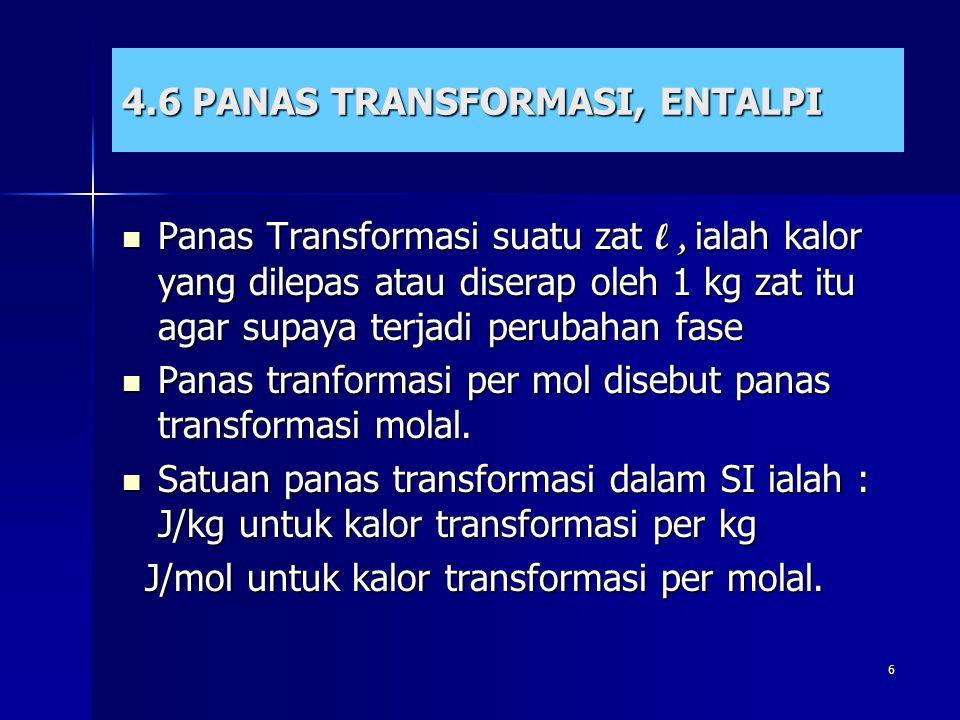 6 4.6 PANAS TRANSFORMASI, ENTALPI Panas Transformasi suatu zat l, ialah kalor yang dilepas atau diserap oleh 1 kg zat itu agar supaya terjadi perubaha