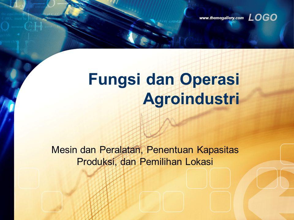 LOGO www.themegallery.com Fungsi dan Operasi Agroindustri Mesin dan Peralatan, Penentuan Kapasitas Produksi, dan Pemilihan Lokasi