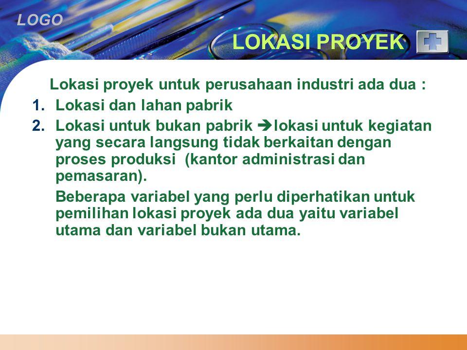 LOGO LOKASI PROYEK Lokasi proyek untuk perusahaan industri ada dua : 1.Lokasi dan lahan pabrik 2.Lokasi untuk bukan pabrik  lokasi untuk kegiatan yang secara langsung tidak berkaitan dengan proses produksi (kantor administrasi dan pemasaran).