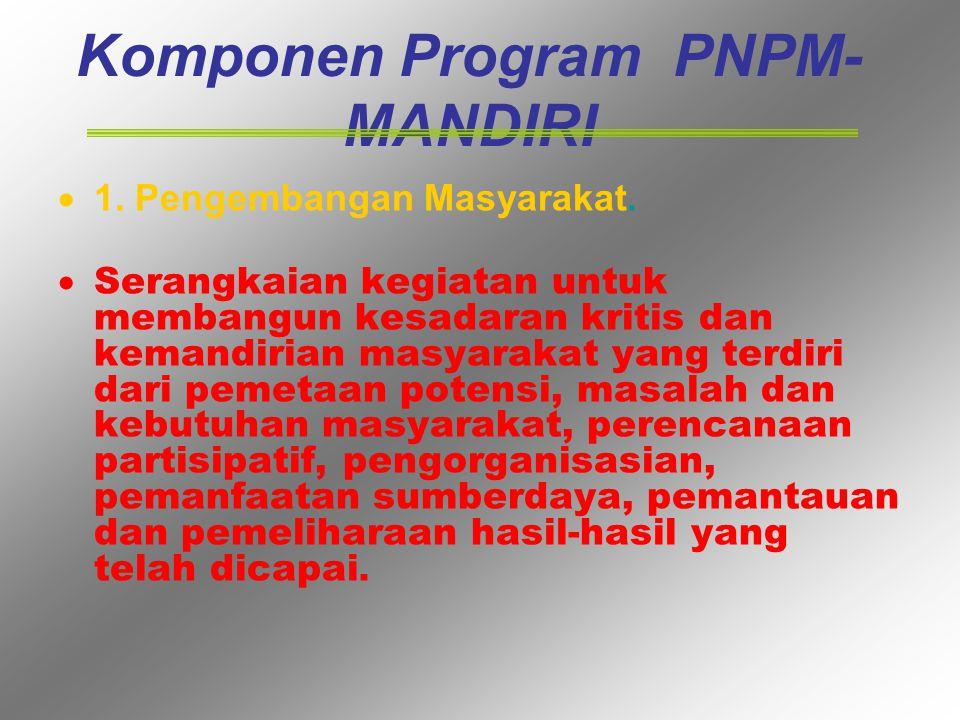 Komponen Program PNPM- MANDIRI  1. Pengembangan Masyarakat.  Serangkaian kegiatan untuk membangun kesadaran kritis dan kemandirian masyarakat yang t