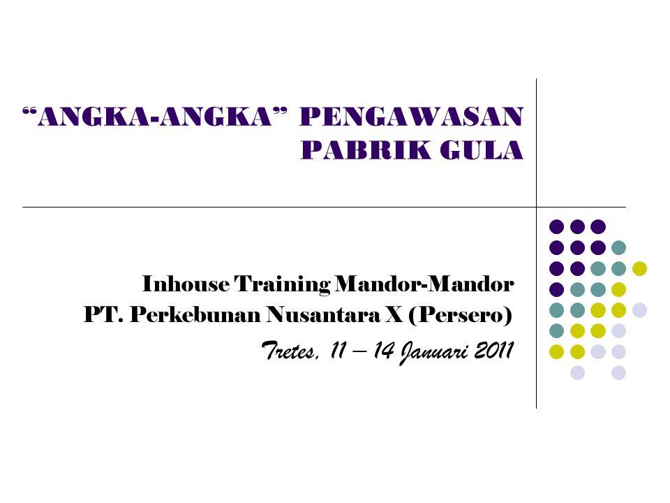 """""""ANGKA-ANGKA"""" PENGAWASAN PABRIK GULA Inhouse Training Mandor-Mandor PT. Perkebunan Nusantara X (Persero) Tretes, 11 – 14 Januari 2011"""