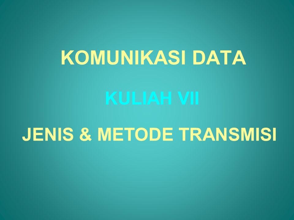 KOMUNIKASI DATA KULIAH VII JENIS & METODE TRANSMISI