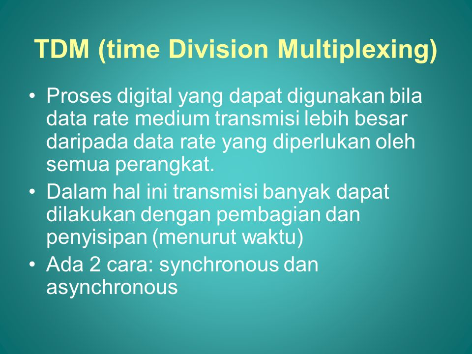 TDM (time Division Multiplexing) Proses digital yang dapat digunakan bila data rate medium transmisi lebih besar daripada data rate yang diperlukan oleh semua perangkat.