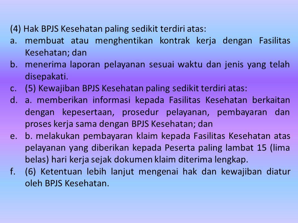 (4) Hak BPJS Kesehatan paling sedikit terdiri atas: a.membuat atau menghentikan kontrak kerja dengan Fasilitas Kesehatan; dan b.menerima laporan pelayanan sesuai waktu dan jenis yang telah disepakati.