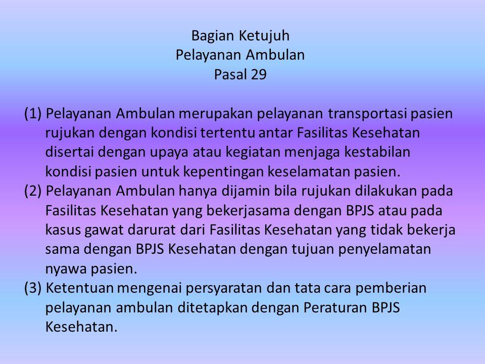 Bagian Ketujuh Pelayanan Ambulan Pasal 29 (1) Pelayanan Ambulan merupakan pelayanan transportasi pasien rujukan dengan kondisi tertentu antar Fasilitas Kesehatan disertai dengan upaya atau kegiatan menjaga kestabilan kondisi pasien untuk kepentingan keselamatan pasien.