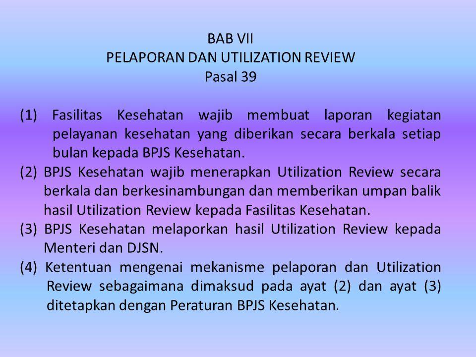 BAB VII PELAPORAN DAN UTILIZATION REVIEW Pasal 39 (1) Fasilitas Kesehatan wajib membuat laporan kegiatan pelayanan kesehatan yang diberikan secara berkala setiap bulan kepada BPJS Kesehatan.