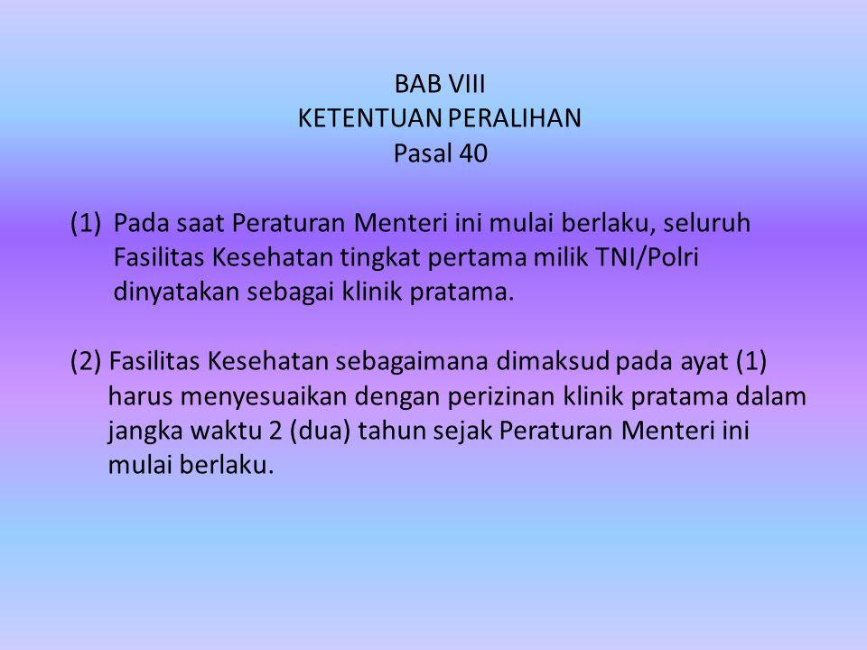BAB VIII KETENTUAN PERALIHAN Pasal 40 (1)Pada saat Peraturan Menteri ini mulai berlaku, seluruh Fasilitas Kesehatan tingkat pertama milik TNI/Polri dinyatakan sebagai klinik pratama.
