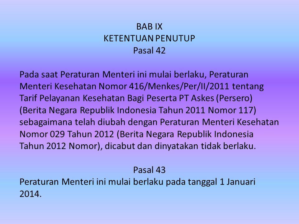 BAB IX KETENTUAN PENUTUP Pasal 42 Pada saat Peraturan Menteri ini mulai berlaku, Peraturan Menteri Kesehatan Nomor 416/Menkes/Per/II/2011 tentang Tarif Pelayanan Kesehatan Bagi Peserta PT Askes (Persero) (Berita Negara Republik Indonesia Tahun 2011 Nomor 117) sebagaimana telah diubah dengan Peraturan Menteri Kesehatan Nomor 029 Tahun 2012 (Berita Negara Republik Indonesia Tahun 2012 Nomor), dicabut dan dinyatakan tidak berlaku.