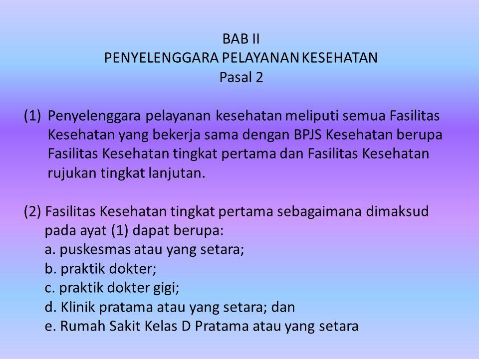 BAB II PENYELENGGARA PELAYANAN KESEHATAN Pasal 2 (1)Penyelenggara pelayanan kesehatan meliputi semua Fasilitas Kesehatan yang bekerja sama dengan BPJS