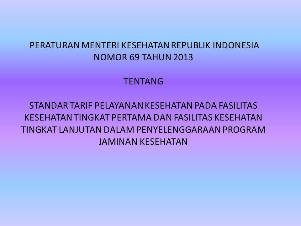 PERATURAN MENTERI KESEHATAN REPUBLIK INDONESIA NOMOR 69 TAHUN 2013 TENTANG STANDAR TARIF PELAYANAN KESEHATAN PADA FASILITAS KESEHATAN TINGKAT PERTAMA DAN FASILITAS KESEHATAN TINGKAT LANJUTAN DALAM PENYELENGGARAAN PROGRAM JAMINAN KESEHATAN