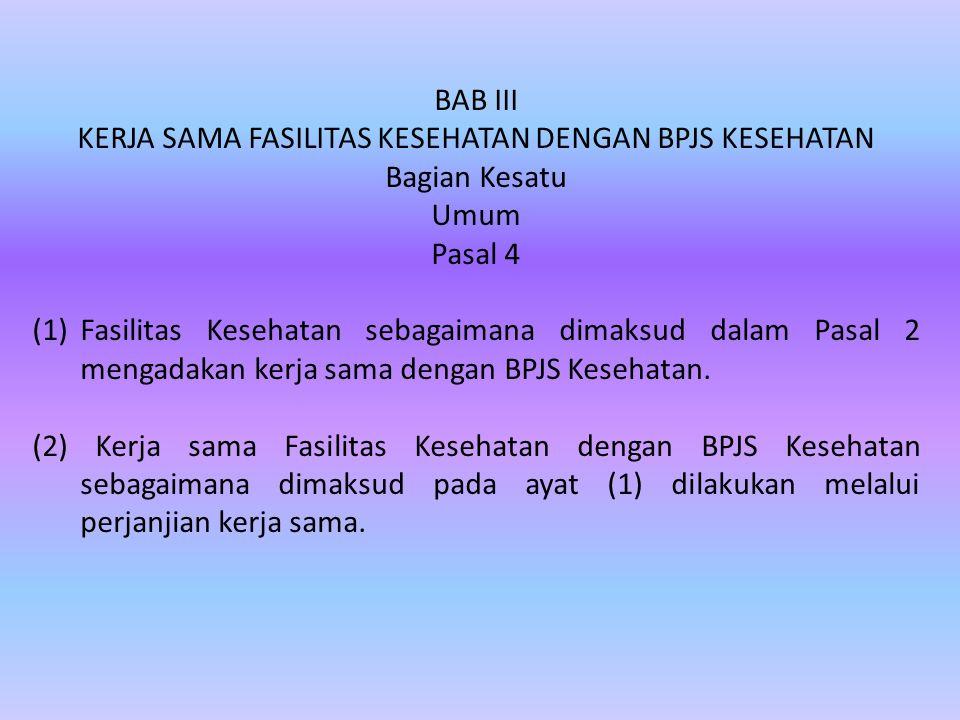BAB III KERJA SAMA FASILITAS KESEHATAN DENGAN BPJS KESEHATAN Bagian Kesatu Umum Pasal 4 (1)Fasilitas Kesehatan sebagaimana dimaksud dalam Pasal 2 meng