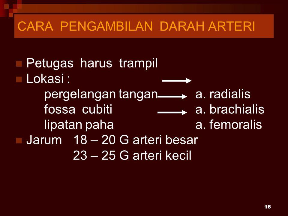 16 Petugas harus trampil Lokasi : pergelangan tangan a. radialis fossa cubiti a. brachialis lipatan paha a. femoralis Jarum 18 – 20 G arteri besar 23