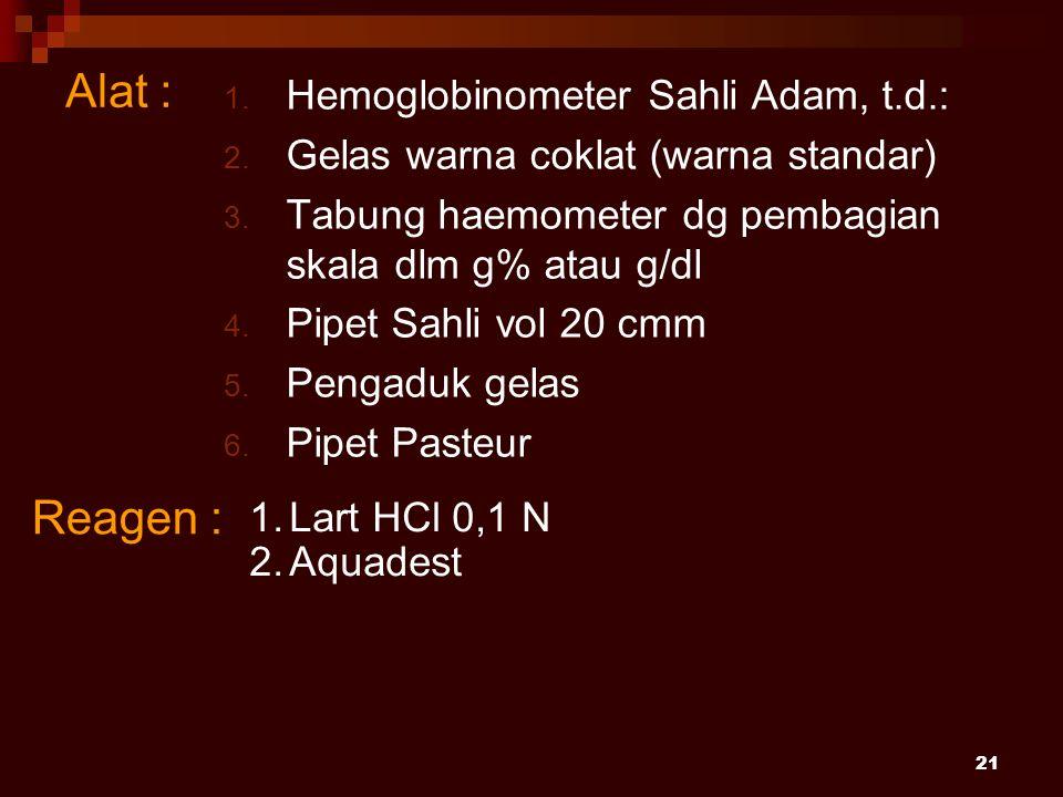 21 Alat : 1. Hemoglobinometer Sahli Adam, t.d.: 2. Gelas warna coklat (warna standar) 3. Tabung haemometer dg pembagian skala dlm g% atau g/dl 4. Pipe