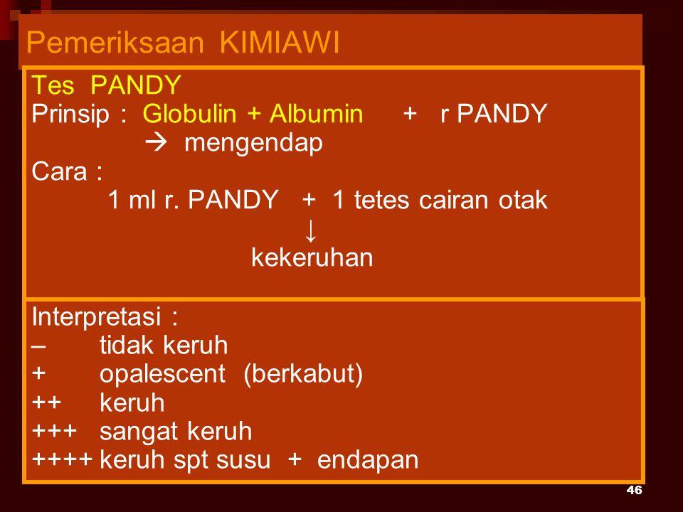 46 Pemeriksaan KIMIAWI Tes PANDY Prinsip : Globulin + Albumin + r PANDY  mengendap Cara : 1 ml r. PANDY + 1 tetes cairan otak ↓ kekeruhan Interpretas