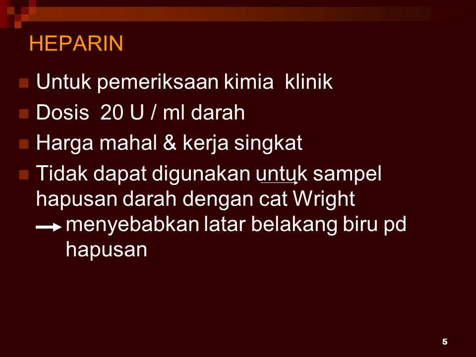 5 HEPARIN Untuk pemeriksaan kimia klinik Dosis 20 U / ml darah Harga mahal & kerja singkat Tidak dapat digunakan untuk sampel hapusan darah dengan cat