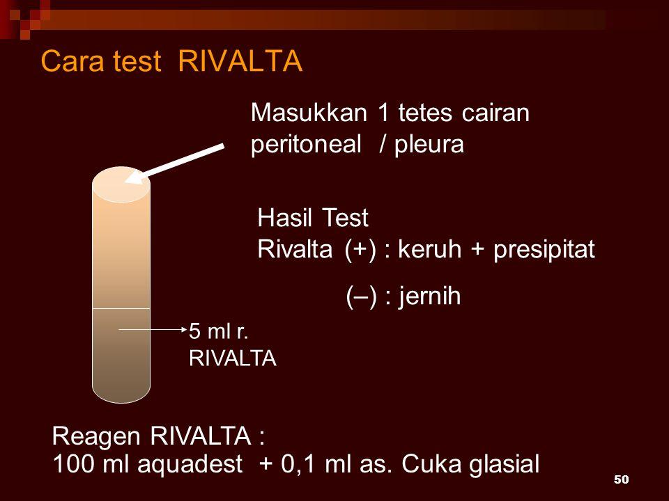 50 Cara test RIVALTA Masukkan 1 tetes cairan peritoneal / pleura 5 ml r. RIVALTA Hasil Test Rivalta (+) : keruh + presipitat (–) : jernih Reagen RIVAL