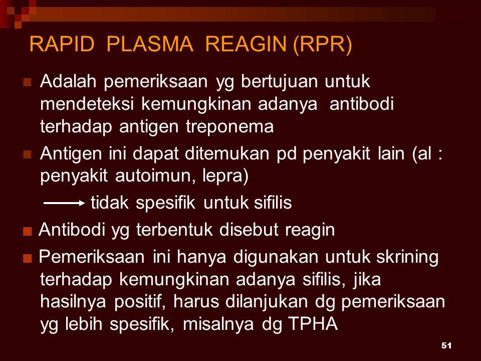 51 RAPID PLASMA REAGIN (RPR) Adalah pemeriksaan yg bertujuan untuk mendeteksi kemungkinan adanya antibodi terhadap antigen treponema Antigen ini dapat