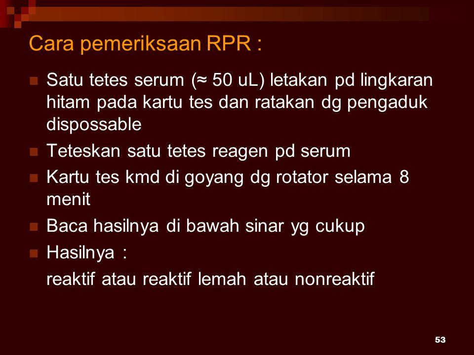 53 Cara pemeriksaan RPR : Satu tetes serum (≈ 50 uL) letakan pd lingkaran hitam pada kartu tes dan ratakan dg pengaduk dispossable Teteskan satu tetes