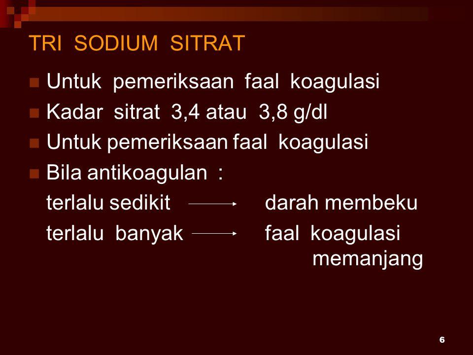 6 TRI SODIUM SITRAT Untuk pemeriksaan faal koagulasi Kadar sitrat 3,4 atau 3,8 g/dl Untuk pemeriksaan faal koagulasi Bila antikoagulan : terlalu sedik