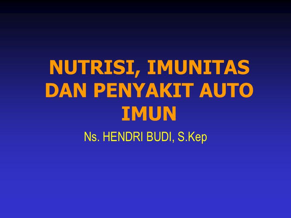 NUTRISI, IMUNITAS DAN PENYAKIT AUTO IMUN Ns. HENDRI BUDI, S.Kep