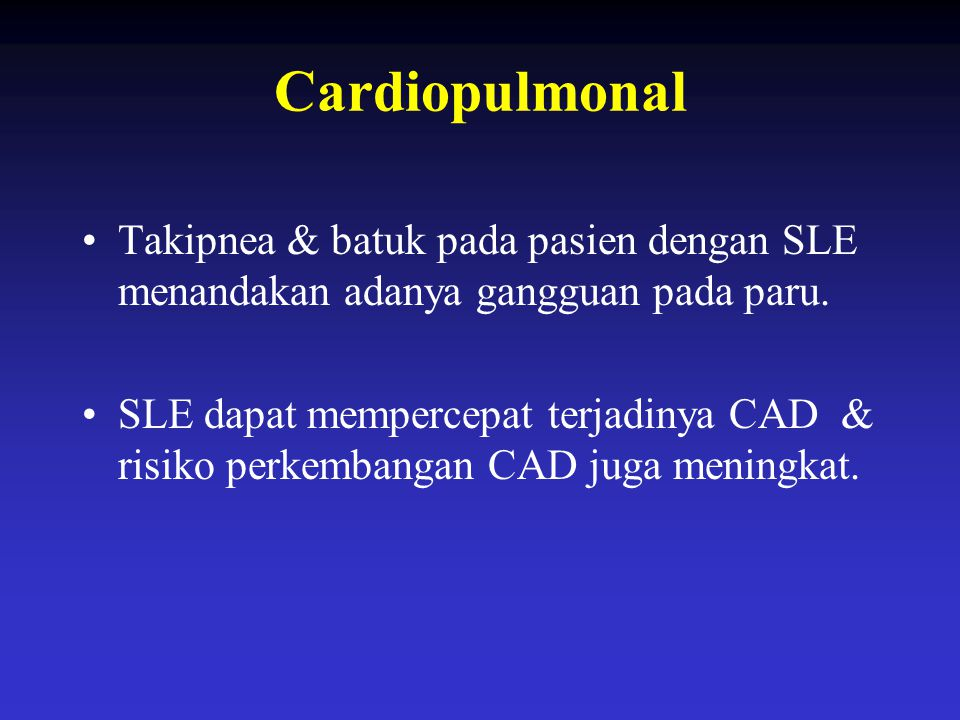 Cardiopulmonal Takipnea & batuk pada pasien dengan SLE menandakan adanya gangguan pada paru. SLE dapat mempercepat terjadinya CAD & risiko perkembanga
