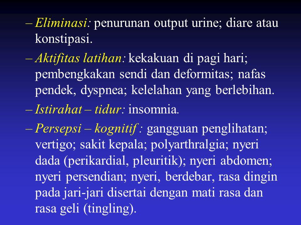 –Eliminasi: penurunan output urine; diare atau konstipasi. –Aktifitas latihan: kekakuan di pagi hari; pembengkakan sendi dan deformitas; nafas pendek,