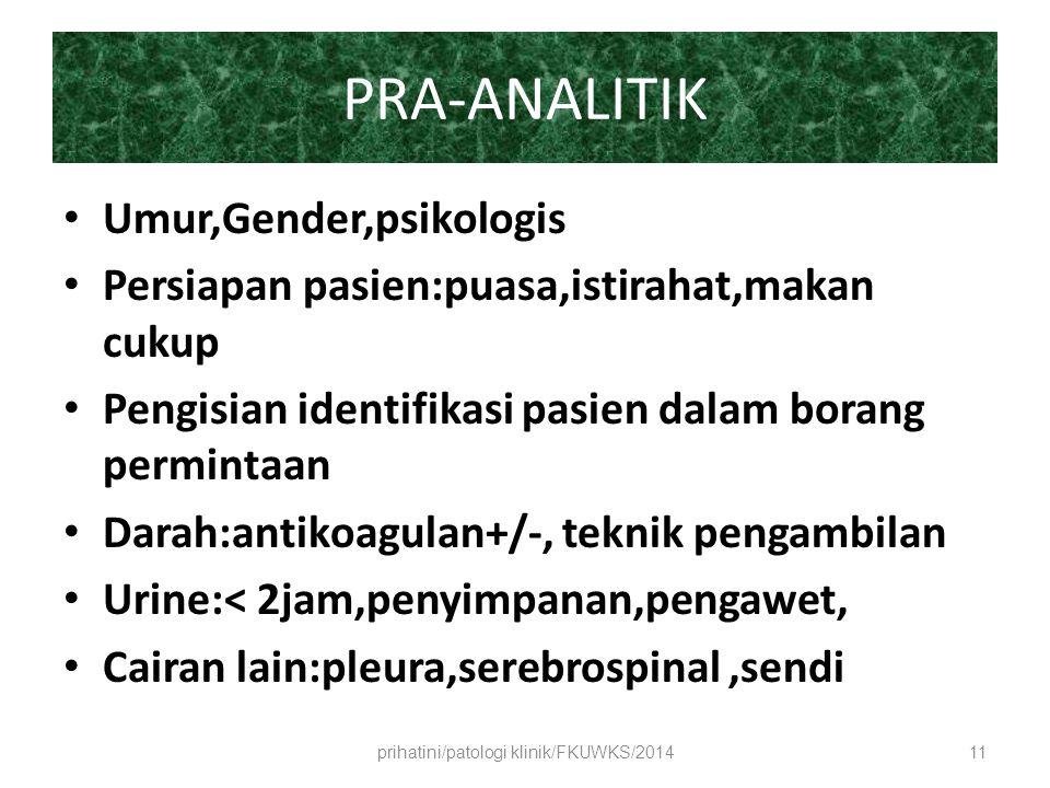 PRA-ANALITIK Umur,Gender,psikologis Persiapan pasien:puasa,istirahat,makan cukup Pengisian identifikasi pasien dalam borang permintaan Darah:antikoagulan+/-, teknik pengambilan Urine:< 2jam,penyimpanan,pengawet, Cairan lain:pleura,serebrospinal,sendi prihatini/patologi klinik/FKUWKS/201411