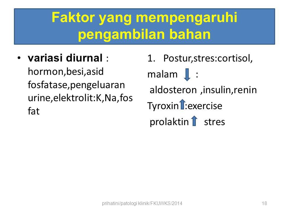 Faktor yang mempengaruhi pengambilan bahan variasi diurnal : hormon,besi,asid fosfatase,pengeluaran urine,elektrolit:K,Na,fos fat 1.Postur,stres:cortisol, malam : aldosteron,insulin,renin Tyroxin :exercise prolaktinstres prihatini/patologi klinik/FKUWKS/201418