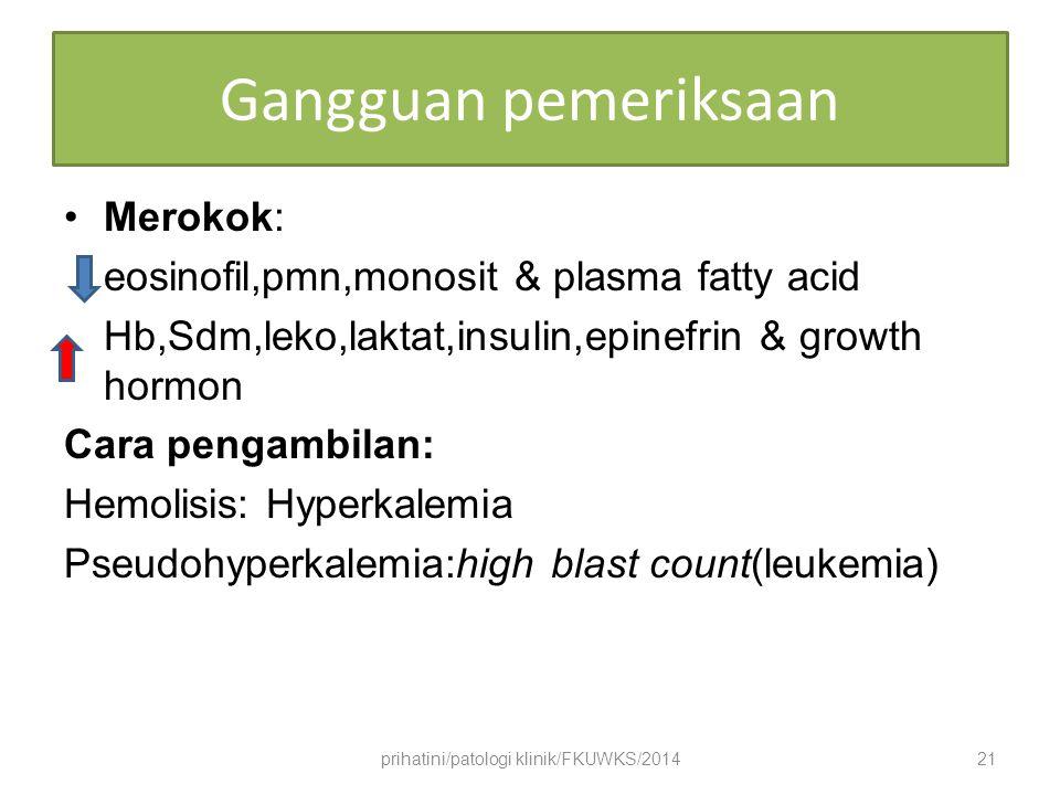 Gangguan pemeriksaan Merokok: eosinofil,pmn,monosit & plasma fatty acid Hb,Sdm,leko,laktat,insulin,epinefrin & growth hormon Cara pengambilan: Hemolisis: Hyperkalemia Pseudohyperkalemia:high blast count(leukemia) prihatini/patologi klinik/FKUWKS/201421