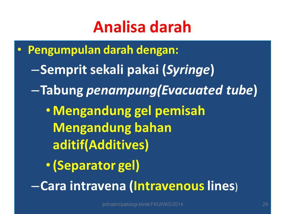 Analisa darah Pengumpulan darah dengan: – Semprit sekali pakai (Syringe) – Tabung penampung(Evacuated tube) Mengandung gel pemisah Mengandung bahan aditif(Additives) (Separator gel) – Cara intravena (Intravenous lines ) prihatini/patologi klinik/FKUWKS/201429