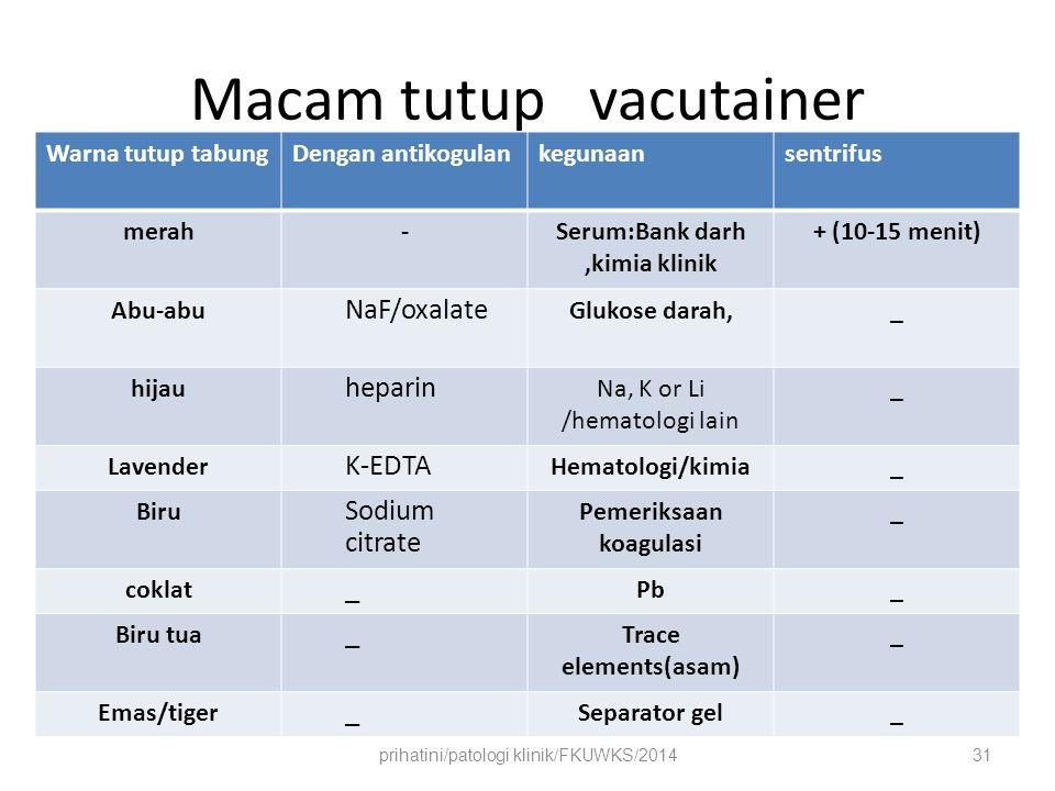 Tabung pengumpul (evacuated/vacutainer) Untuk pengumpulan tabung dengan tekanan negatif Mudah dipakai Steril Umum tutup berwarna sebagai petanda tabung Tabung berisi macam antikoagulan Tabung mengandung aditif untuk uji spesifik (glukose,logam berat) prihatini/patologi klinik/FKUWKS/201432