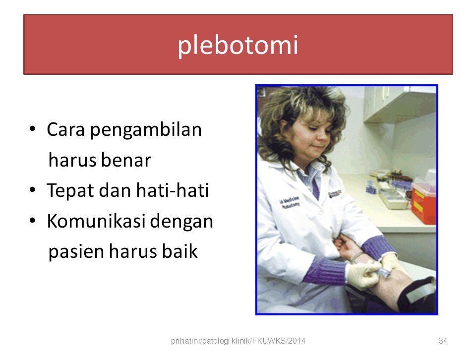 plebotomi Cara pengambilan harus benar Tepat dan hati-hati Komunikasi dengan pasien harus baik prihatini/patologi klinik/FKUWKS/201434
