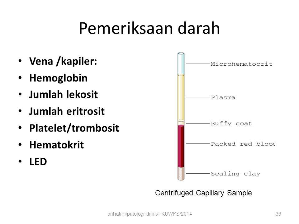 Pemeriksaan darah Vena /kapiler: Hemoglobin Jumlah lekosit Jumlah eritrosit Platelet/trombosit Hematokrit LED Centrifuged Capillary Sample prihatini/patologi klinik/FKUWKS/201436