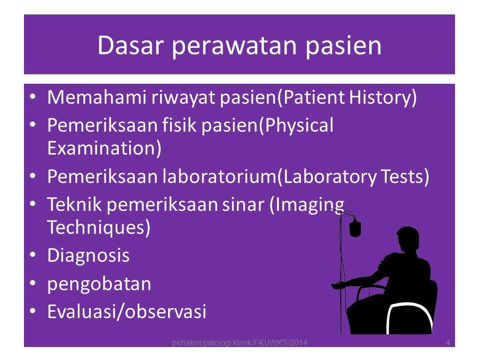 Dasar perawatan pasien Memahami riwayat pasien(Patient History) Pemeriksaan fisik pasien(Physical Examination) Pemeriksaan laboratorium(Laboratory Tests) Teknik pemeriksaan sinar (Imaging Techniques) Diagnosis pengobatan Evaluasi/observasi prihatini/patologi klinik/FKUWKS/20144