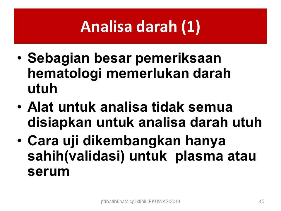 Analisa darah (1) Sebagian besar pemeriksaan hematologi memerlukan darah utuh Alat untuk analisa tidak semua disiapkan untuk analisa darah utuh Cara uji dikembangkan hanya sahih(validasi) untuk plasma atau serum prihatini/patologi klinik/FKUWKS/201445