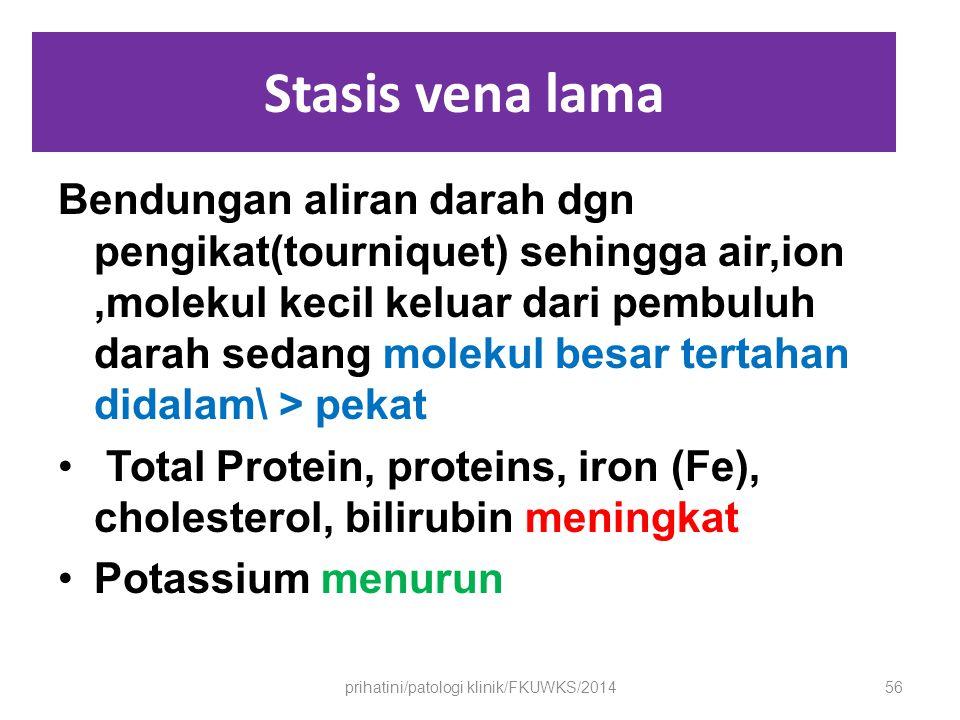 Stasis vena lama Bendungan aliran darah dgn pengikat(tourniquet) sehingga air,ion,molekul kecil keluar dari pembuluh darah sedang molekul besar tertahan didalam\ > pekat Total Protein, proteins, iron (Fe), cholesterol, bilirubin meningkat Potassium menurun prihatini/patologi klinik/FKUWKS/201456