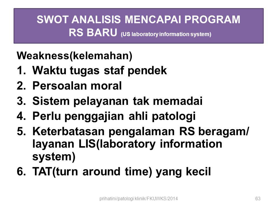 SWOT ANALISIS MENCAPAI PROGRAM RS BARU (US laboratory information system) Weakness(kelemahan) 1.Waktu tugas staf pendek 2.Persoalan moral 3.Sistem pelayanan tak memadai 4.Perlu penggajian ahli patologi 5.Keterbatasan pengalaman RS beragam/ layanan LIS(laboratory information system) 6.TAT(turn around time) yang kecil prihatini/patologi klinik/FKUWKS/201463